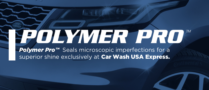 Polymer Pro seals microscopic imperfections for a superior shine exclusively at Car Wash USA Express.